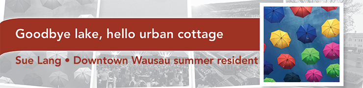 Goodbye lake, hello urban cottage - Sue Lang, Downtown Wausau summer resident